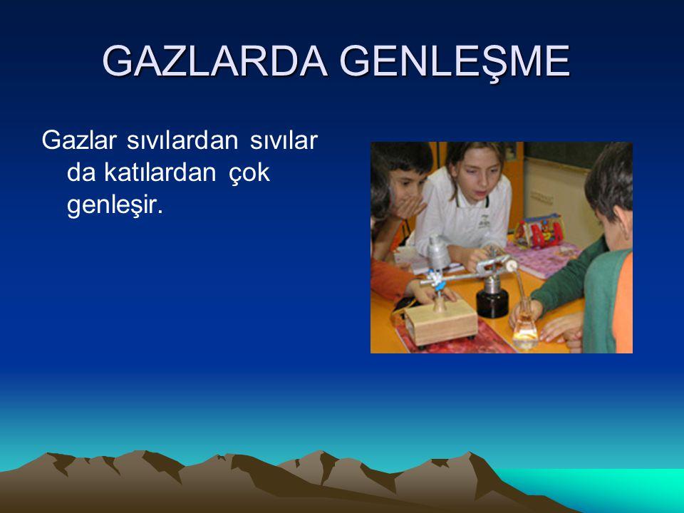 GAZLARDA GENLEŞME Gazlar sıvılardan sıvılar da katılardan çok genleşir.