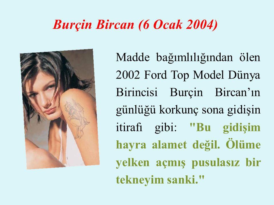 Burçin Bircan (6 Ocak 2004) Madde bağımlılığından ölen 2002 Ford Top Model Dünya Birincisi Burçin Bircan'ın günlüğü korkunç sona gidişin itirafı gibi: