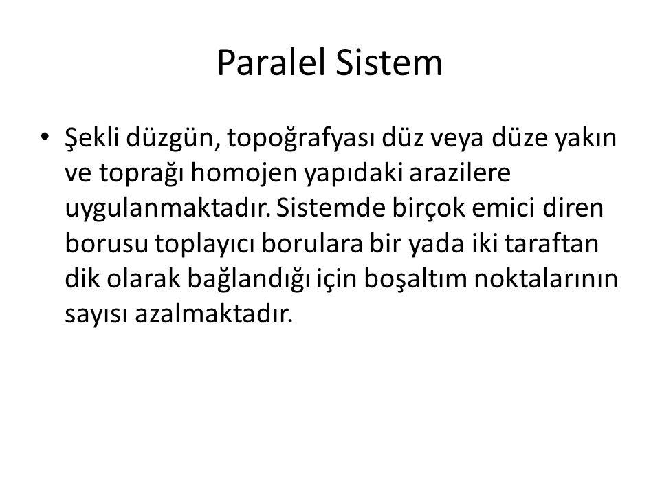 Paralel Sistem Şekli düzgün, topoğrafyası düz veya düze yakın ve toprağı homojen yapıdaki arazilere uygulanmaktadır. Sistemde birçok emici diren borus