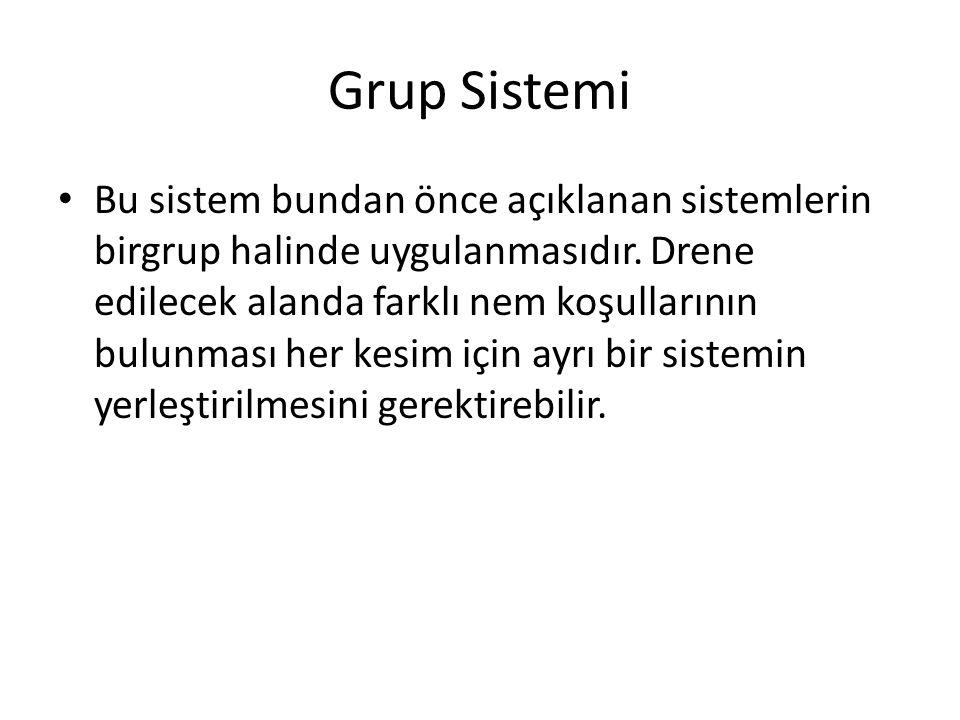 Grup Sistemi Bu sistem bundan önce açıklanan sistemlerin birgrup halinde uygulanmasıdır. Drene edilecek alanda farklı nem koşullarının bulunması her k