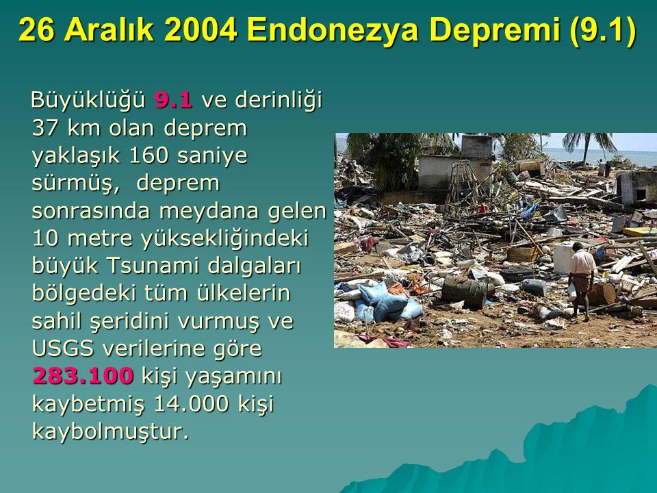 26 Aralık 2004 Endonezya Depremi (9.1) Büyüklüğü 9.1 ve derinliği 37 km olan deprem yaklaşık 160 saniye sürmüş, deprem sonrasında meydana gelen 10 metre yüksekliğindeki büyük Tsunami dalgaları bölgedeki tüm ülkelerin sahil şeridini vurmuş ve USGS verilerine göre 283.100 kişi yaşamını kaybetmiş 14.000 kişi kaybolmuştur.