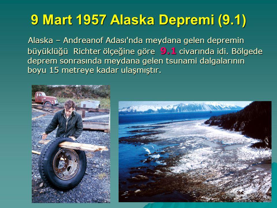 9 Mart 1957 Alaska Depremi (9.1) Alaska – Andreanof Adası'nda meydana gelen depremin büyüklüğü Richter ölçeğine göre 9.1 civarında idi. Bölgede deprem