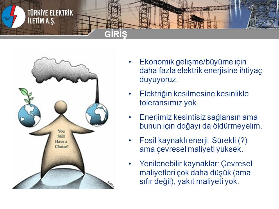 GİRİŞ Ekonomik gelişme/büyüme için daha fazla elektrik enerjisine ihtiyaç duyuyoruz. Elektriğin kesilmesine kesinlikle toleransımız yok. Enerjimiz kes
