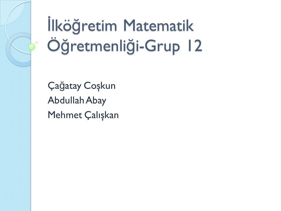 İ lkö ğ retim Matematik Ö ğ retmenli ğ i-Grup 12 Ça ğ atay Coşkun Abdullah Abay Mehmet Çalışkan