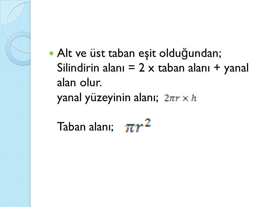 Alt ve üst taban eşit oldu ğ undan; Silindirin alanı = 2 x taban alanı + yanal alan olur. yanal yüzeyinin alanı; Taban alanı;