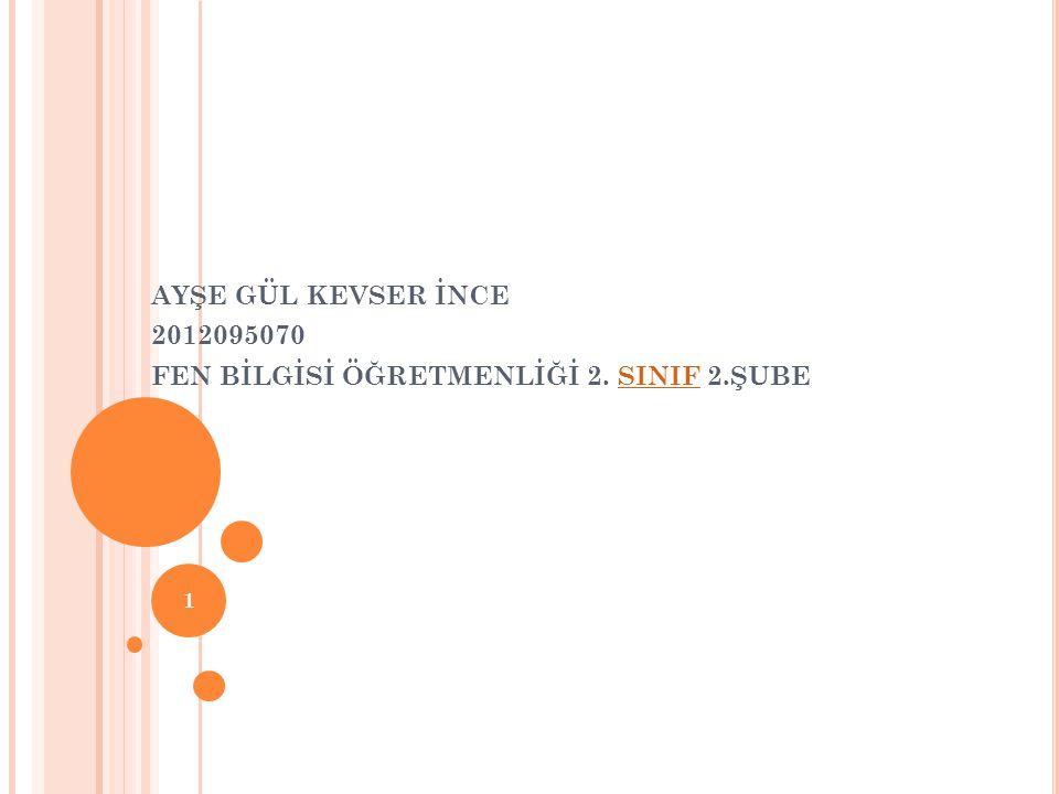 AYŞE GÜL KEVSER İNCE 2012095070 FEN BİLGİSİ ÖĞRETMENLİĞİ 2. SINIF 2.ŞUBESINIF 1