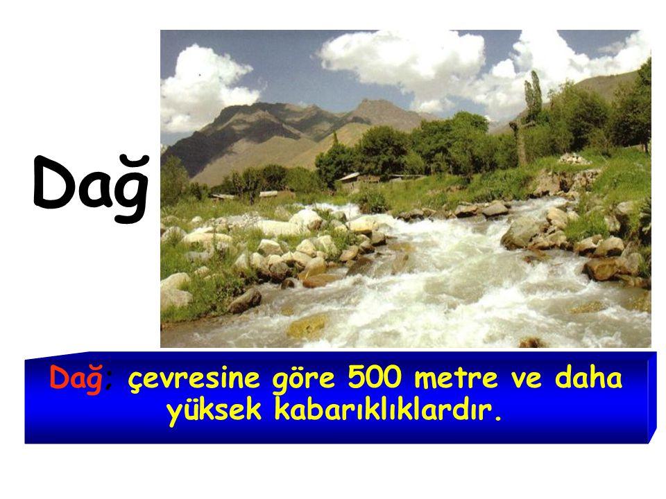Dağ Dağ; çevresine göre 500 metre ve daha yüksek kabarıklıklardır.