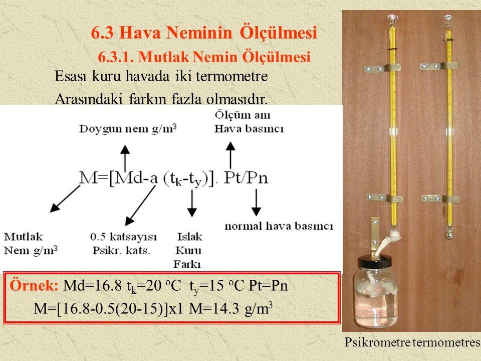 6.3 Hava Neminin Ölçülmesi 6.3.1. Mutlak Nemin Ölçülmesi Esası kuru havada iki termometre Arasındaki farkın fazla olmasıdır. Psikrometre termometresi