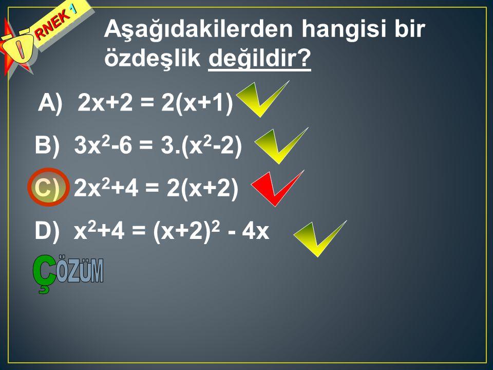 RNEK 1 Aşağıdakilerden hangisi bir özdeşlik değildir? A) 2x+2 = 2(x+1) B) 3x 2 -6 = 3.(x 2 -2) C) 2x 2 +4 = 2(x+2) D) x 2 +4 = (x+2) 2 - 4x