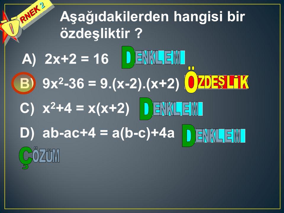 RNEK 2 Aşağıdakilerden hangisi bir özdeşliktir ? A) 2x+2 = 16 B) 9x 2 -36 = 9.(x-2).(x+2) C) x 2 +4 = x(x+2) D) ab-ac+4 = a(b-c)+4a