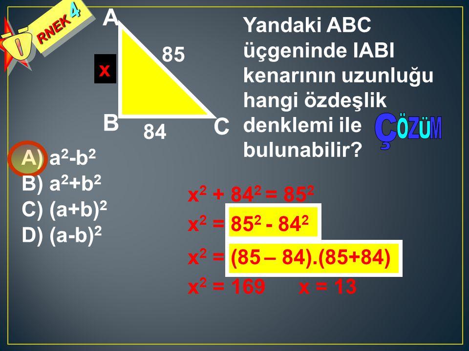 RNEK 4 Yandaki ABC üçgeninde IABI kenarının uzunluğu hangi özdeşlik denklemi ile bulunabilir? A) a 2 -b 2 84 85 A B C B) a 2 +b 2 C) (a+b) 2 D) (a-b)