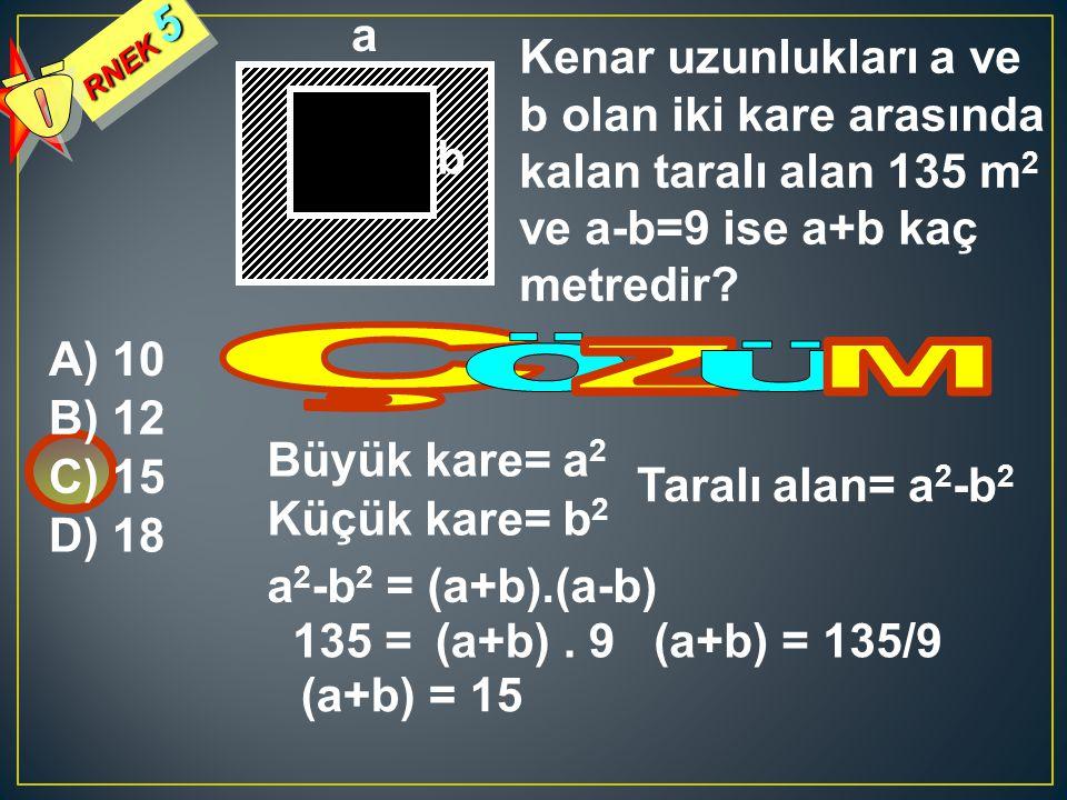 RNEK 5 Kenar uzunlukları a ve b olan iki kare arasında kalan taralı alan 135 m 2 ve a-b=9 ise a+b kaç metredir? A) 10 B) 12 C) 15 D) 18 a b Büyük kare