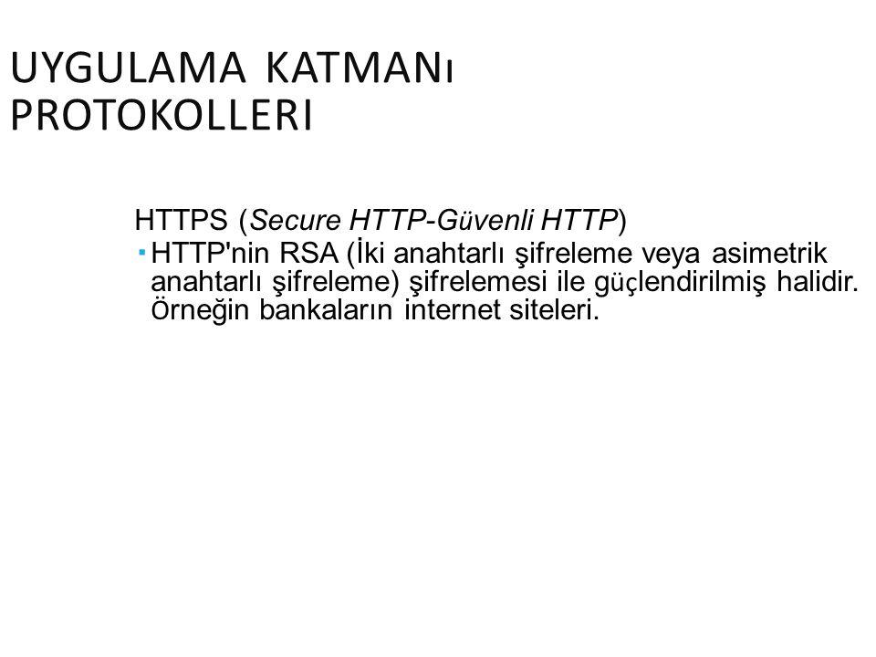 UYGULAMA KATMANı PROTOKOLLERI HTTPS (Secure HTTP-G ü venli HTTP)  HTTP'nin RSA (İki anahtarlı şifreleme veya asimetrik anahtarlı şifreleme) şifreleme