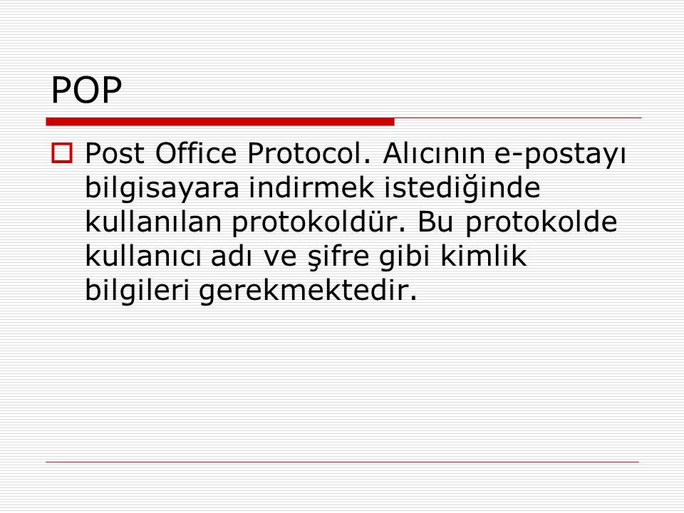 POP  Post Office Protocol. Alıcının e-postayı bilgisayara indirmek istediğinde kullanılan protokoldür. Bu protokolde kullanıcı adı ve şifre gibi kiml