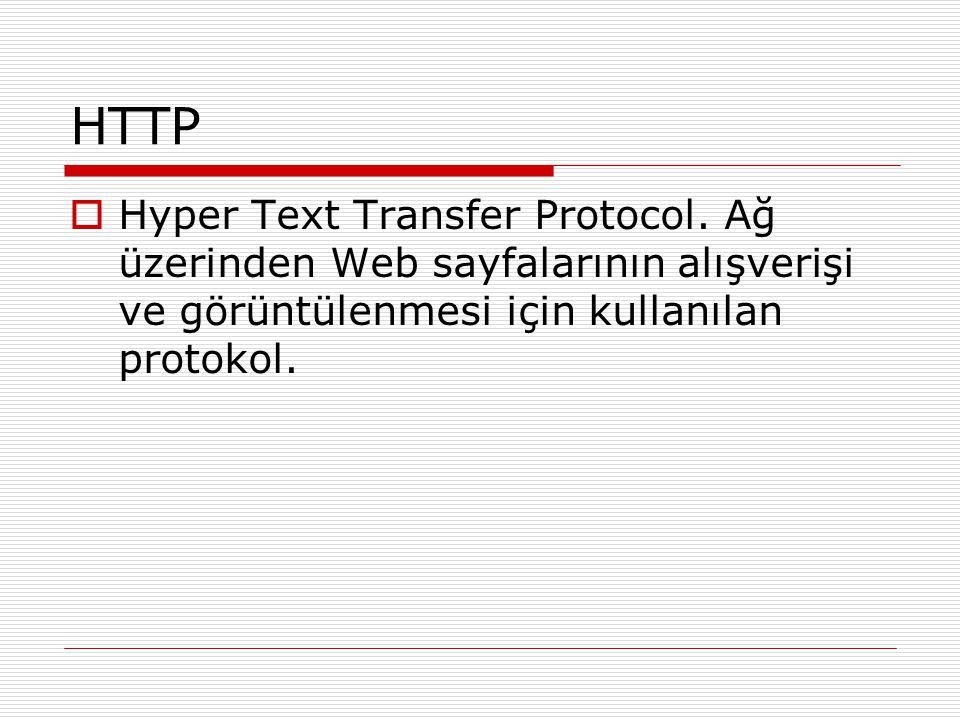 HTTP  Hyper Text Transfer Protocol. Ağ üzerinden Web sayfalarının alışverişi ve görüntülenmesi için kullanılan protokol.