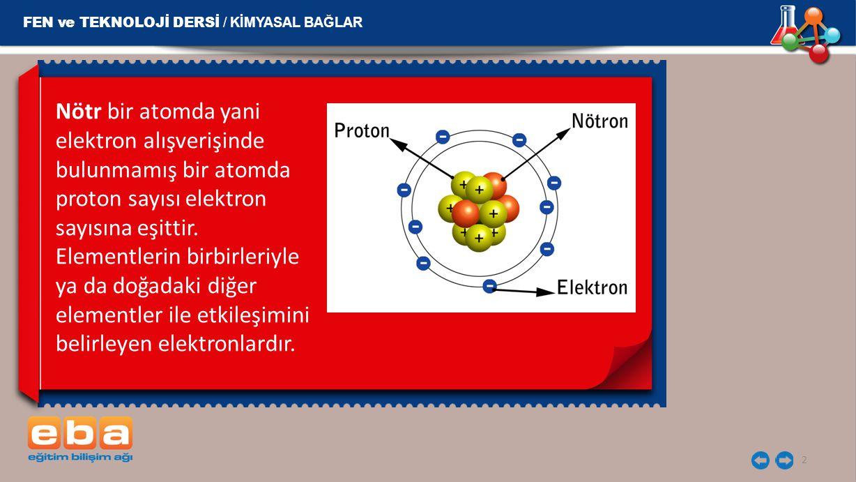2 Nötr bir atomda yani elektron alışverişinde bulunmamış bir atomda proton sayısı elektron sayısına eşittir. Elementlerin birbirleriyle ya da doğadaki