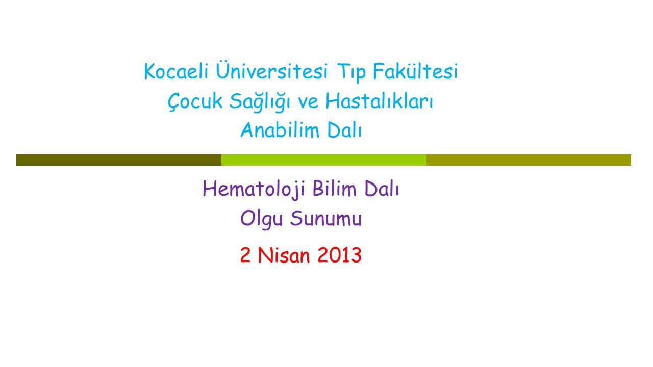 Kocaeli Üniversitesi Tıp Fakültesi Çocuk Sağlığı ve Hastalıkları Anabilim Dalı Hematoloji Bilim Dalı Olgu Sunumu 2 Nisan 2013