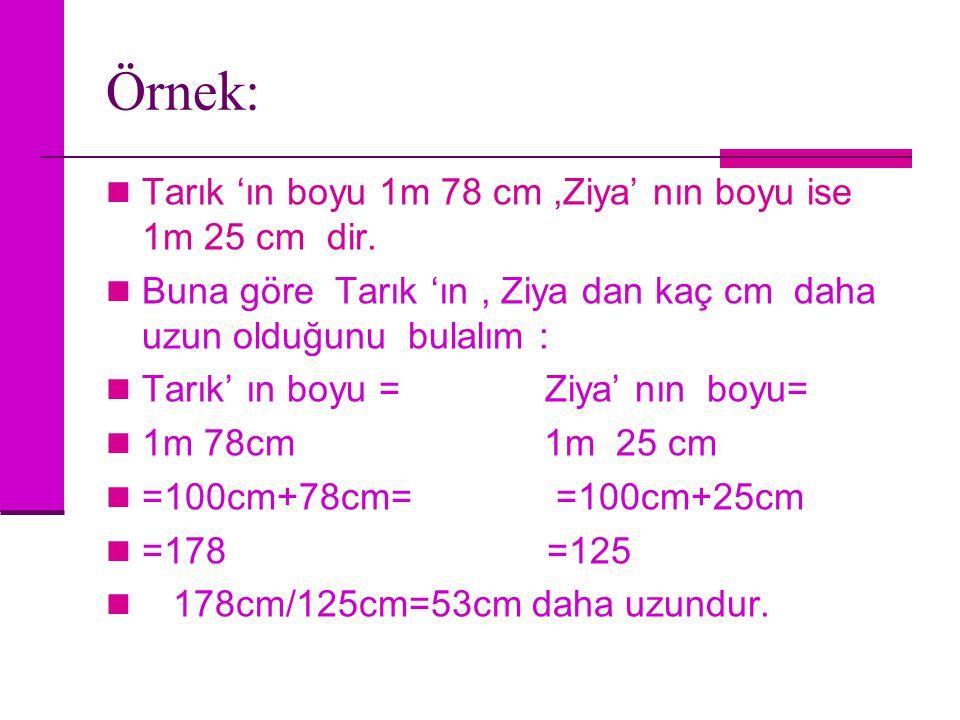 Örnek: Tarık 'ın boyu 1m 78 cm,Ziya' nın boyu ise 1m 25 cm dir. Buna göre Tarık 'ın, Ziya dan kaç cm daha uzun olduğunu bulalım : Tarık' ın boyu = Ziy