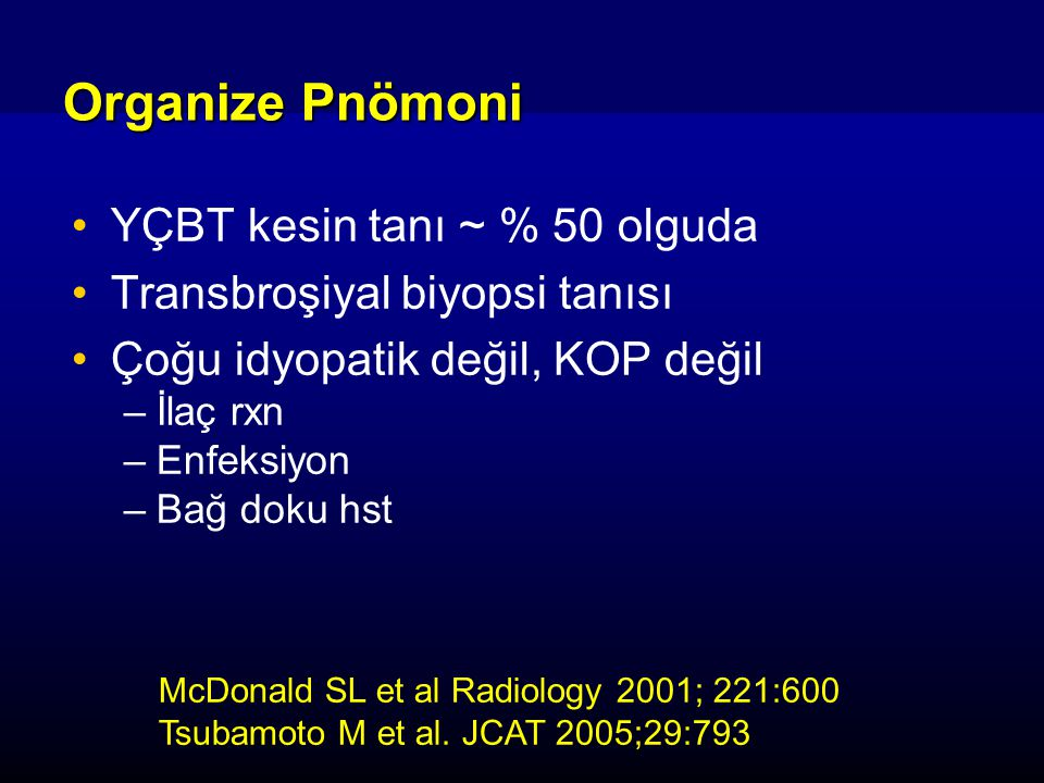 YÇBT kesin tanı ~ % 50 olguda Transbroşiyal biyopsi tanısı Çoğu idyopatik değil, KOP değil –İlaç rxn –Enfeksiyon –Bağ doku hst Organize Pnömoni McDonald SL et al Radiology 2001; 221:600 Tsubamoto M et al.