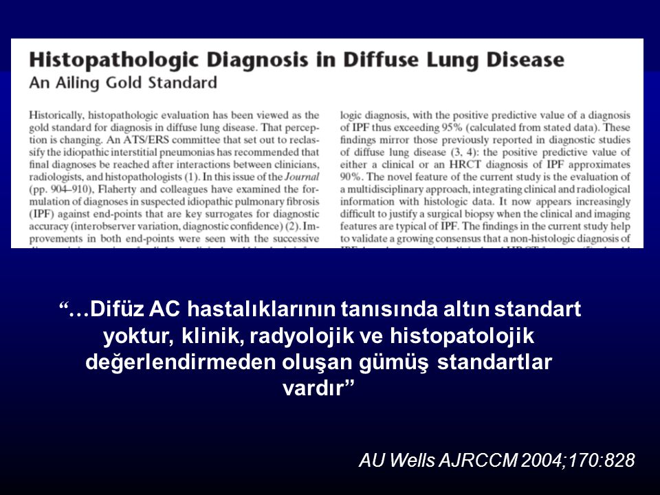 AU Wells AJRCCM 2004;170:828 … Difüz AC hastalıklarının tanısında altın standart yoktur, klinik, radyolojik ve histopatolojik değerlendirmeden oluşan gümüş standartlar vardır