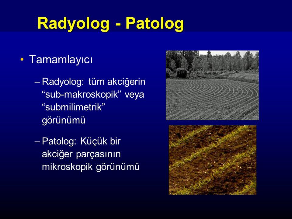 Radyolog - Patolog Tamamlayıcı –Radyolog: tüm akciğerin sub-makroskopik veya submilimetrik görünümü –Patolog: Küçük bir akciğer parçasının mikroskopik görünümü