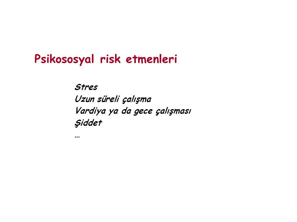 Psikososyal risk etmenleri Stres Uzun süreli çalışma Vardiya ya da gece çalışması Şiddet …