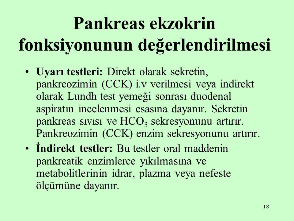 18 Pankreas ekzokrin fonksiyonunun değerlendirilmesi Uyarı testleri: Direkt olarak sekretin, pankreozimin (CCK) i.v verilmesi veya indirekt olarak Lun