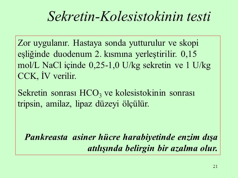 21 Sekretin-Kolesistokinin testi Zor uygulanır. Hastaya sonda yutturulur ve skopi eşliğinde duodenum 2. kısmına yerleştirilir. 0,15 mol/L NaCl içinde