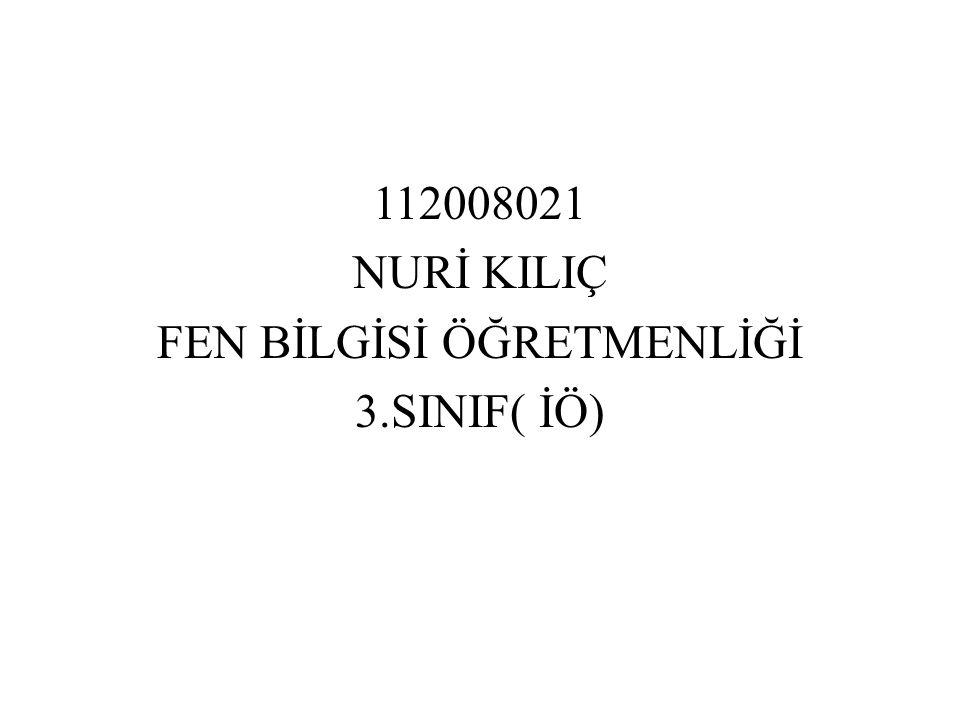 112008021 NURİ KILIÇ FEN BİLGİSİ ÖĞRETMENLİĞİ 3.SINIF( İÖ)