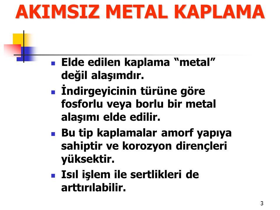 """3 Elde edilen kaplama """"metal"""" değil alaşımdır. İndirgeyicinin türüne göre fosforlu veya borlu bir metal alaşımı elde edilir. Bu tip kaplamalar amorf y"""