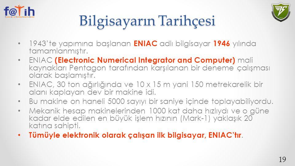 19 Bilgisayarın Tarihçesi 1943'te yapımına başlanan ENIAC adlı bilgisayar 1946 yılında tamamlanmıştır. ENIAC (Electronic Numerical Integrator and Comp
