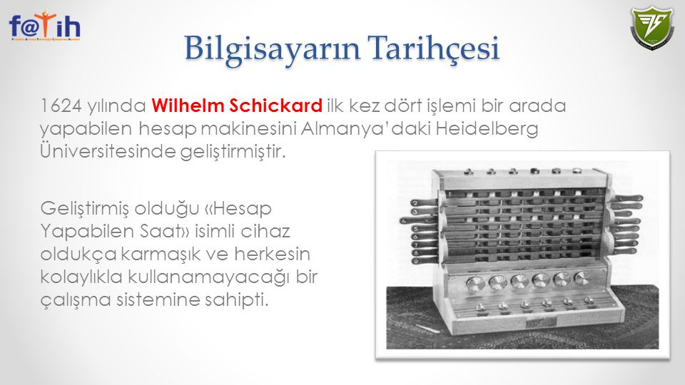 Bilgisayarın Tarihçesi 1624 yılında Wilhelm Schickard ilk kez dört işlemi bir arada yapabilen hesap makinesini Almanya'daki Heidelberg Üniversitesinde