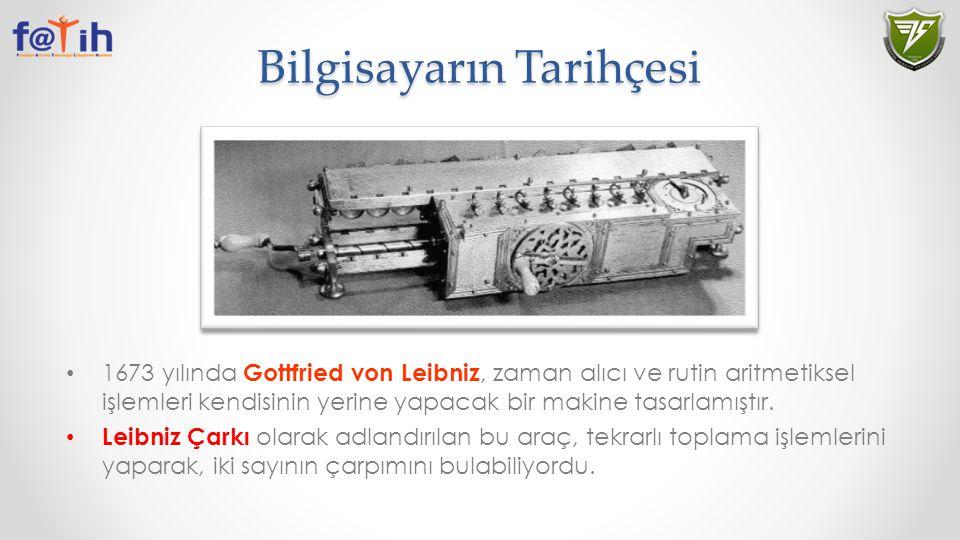 Bilgisayarın Tarihçesi 1673 yılında Gottfried von Leibniz, zaman alıcı ve rutin aritmetiksel işlemleri kendisinin yerine yapacak bir makine tasarlamış