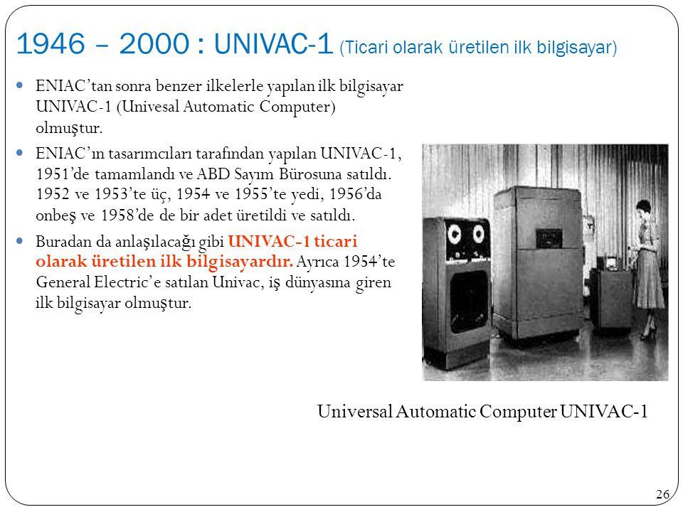 26 ENIAC'tan sonra benzer ilkelerle yapılan ilk bilgisayar UNIVAC-1 (Univesal Automatic Computer) olmu ş tur. ENIAC'ın tasarımcıları tarafından yapıla