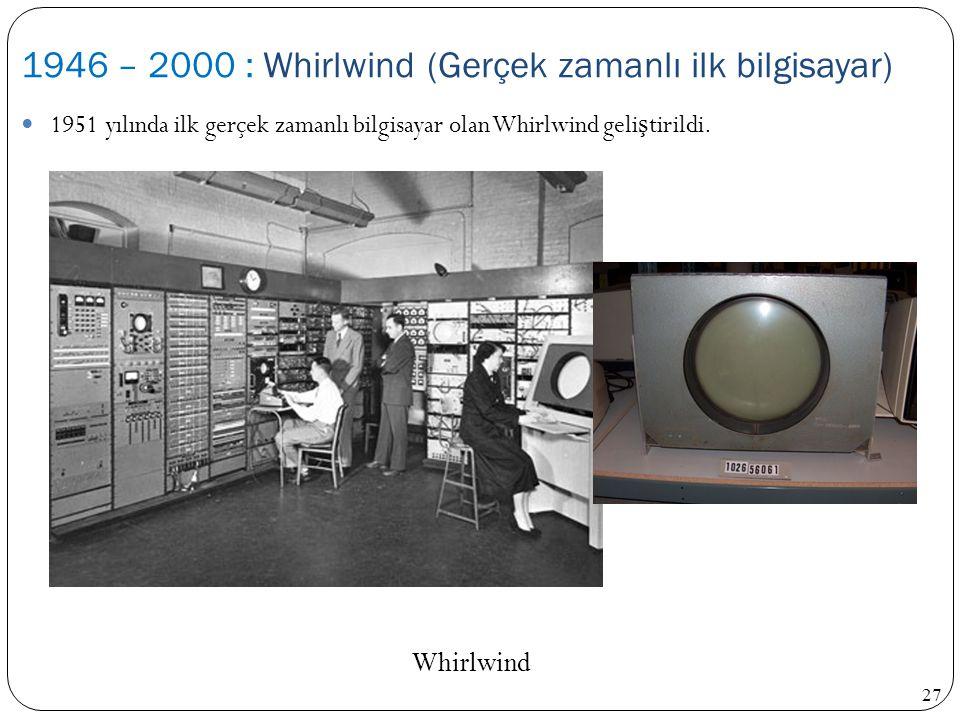 27 1951 yılında ilk gerçek zamanlı bilgisayar olan Whirlwind geli ş tirildi. 1946 – 2000 : Whirlwind (Gerçek zamanlı ilk bilgisayar) Whirlwind