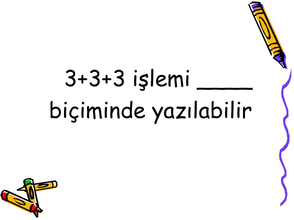 3+3+3 işlemi ____ biçiminde yazılabilir