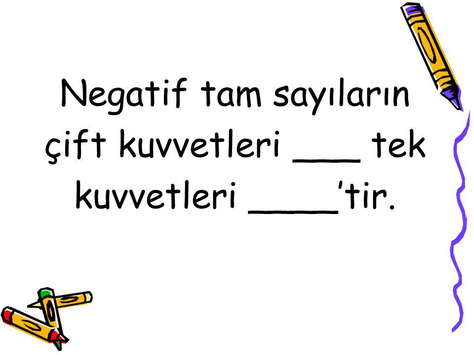 Negatif tam sayıların çift kuvvetleri ___ tek kuvvetleri ____'tir.