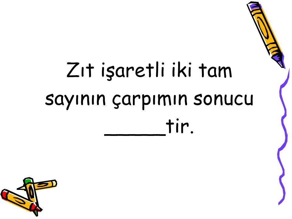 Zıt işaretli iki tam sayının çarpımın sonucu _____tir.