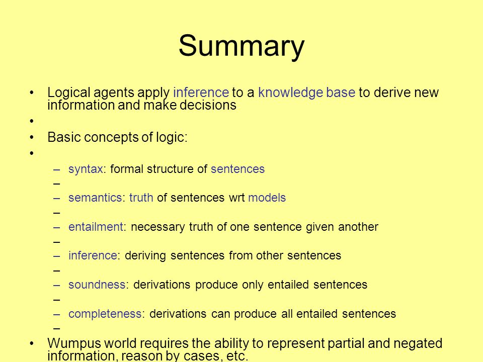 Summary Logical agents apply inference to a knowledge base to derive new information and make decisions Basic concepts of logic: –syntax: formal struc