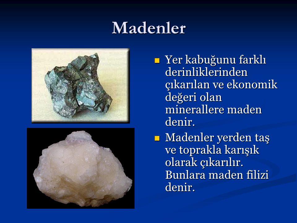 Madenler Yer kabuğunu farklı derinliklerinden çıkarılan ve ekonomik değeri olan minerallere maden denir. Madenler yerden taş ve toprakla karışık olara
