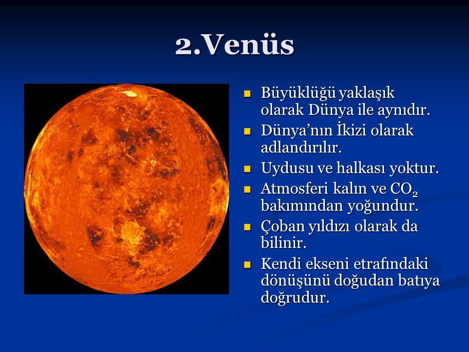 2.Venüs Büyüklüğü yaklaşık olarak Dünya ile aynıdır. Dünya'nın İkizi olarak adlandırılır. Uydusu ve halkası yoktur. Atmosferi kalın ve CO 2 bakımından