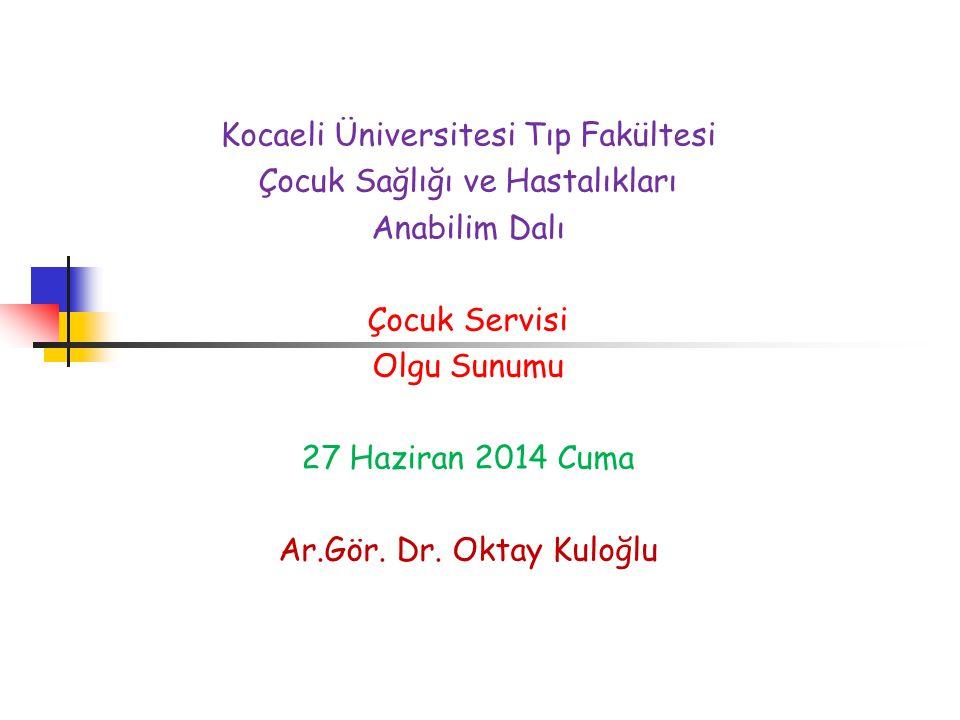 Kocaeli Üniversitesi Tıp Fakültesi Çocuk Sağlığı ve Hastalıkları Anabilim Dalı Çocuk Servisi Olgu Sunumu 27 Haziran 2014 Cuma Ar.Gör. Dr. Oktay Kuloğl