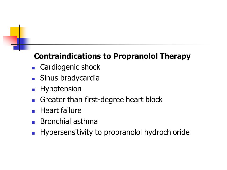 Contraindications to Propranolol Therapy Cardiogenic shock Sinus bradycardia Hypotension Greater than first-degree heart block Heart failure Bronchial asthma Hypersensitivity to propranolol hydrochloride