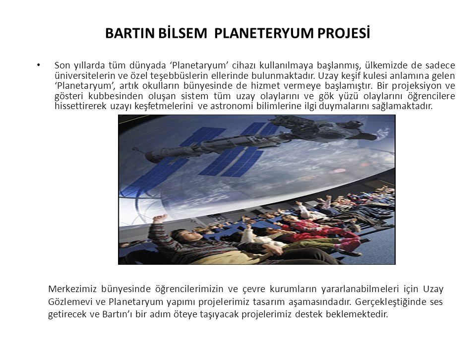 BARTIN BİLSEM PLANETERYUM PROJESİ Son yıllarda tüm dünyada 'Planetaryum' cihazı kullanılmaya başlanmış, ülkemizde de sadece üniversitelerin ve özel te