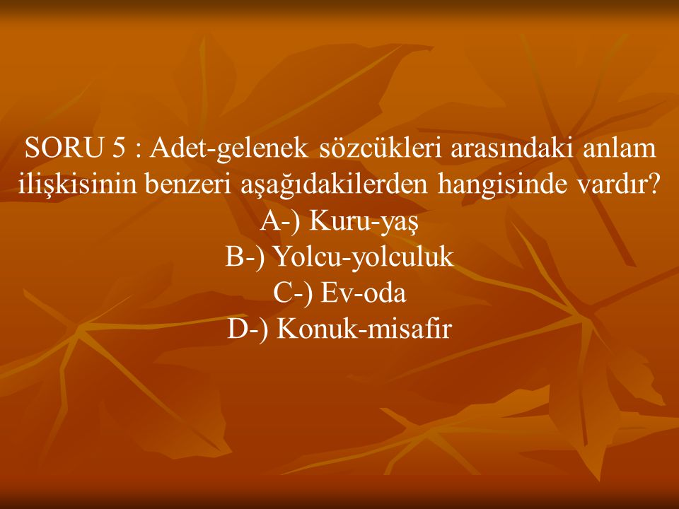 SORU 5 : Adet-gelenek sözcükleri arasındaki anlam ilişkisinin benzeri aşağıdakilerden hangisinde vardır? A-) Kuru-yaş B-) Yolcu-yolculuk C-) Ev-oda D-