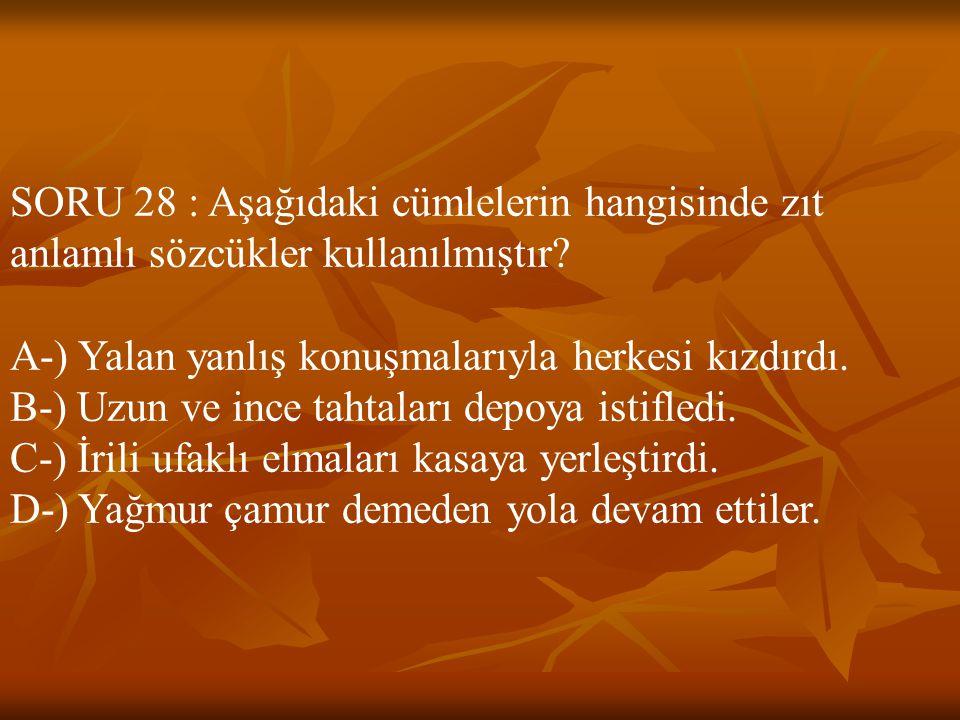 SORU 28 : Aşağıdaki cümlelerin hangisinde zıt anlamlı sözcükler kullanılmıştır? A-) Yalan yanlış konuşmalarıyla herkesi kızdırdı. B-) Uzun ve ince tah