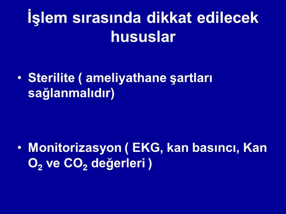 İşlem sırasında dikkat edilecek hususlar Sterilite ( ameliyathane şartları sağlanmalıdır) Monitorizasyon ( EKG, kan basıncı, Kan O 2 ve CO 2 değerleri )