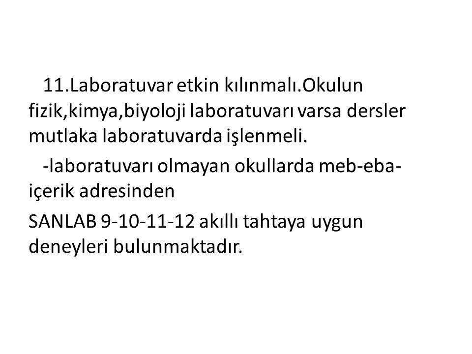 11.Laboratuvar etkin kılınmalı.Okulun fizik,kimya,biyoloji laboratuvarı varsa dersler mutlaka laboratuvarda işlenmeli. -laboratuvarı olmayan okullarda