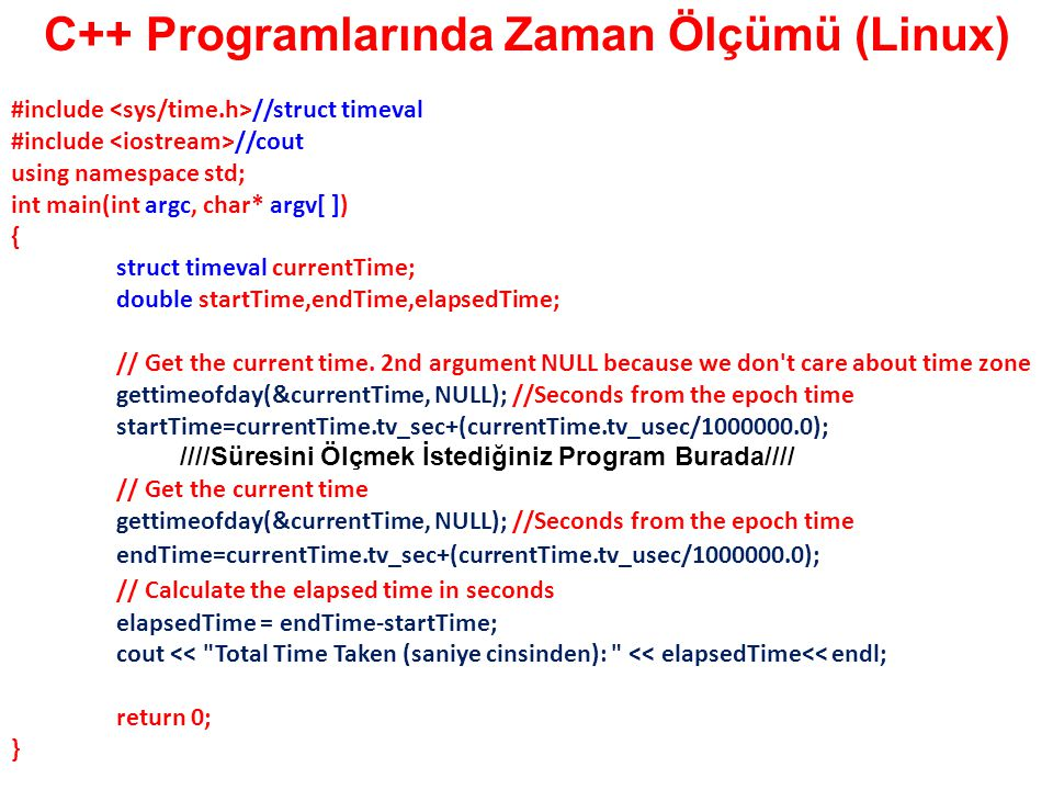 C++ Programlarında Zaman Ölçümü (Linux) #include //struct timeval #include //cout using namespace std; int main(int argc, char* argv[ ]) { struct time
