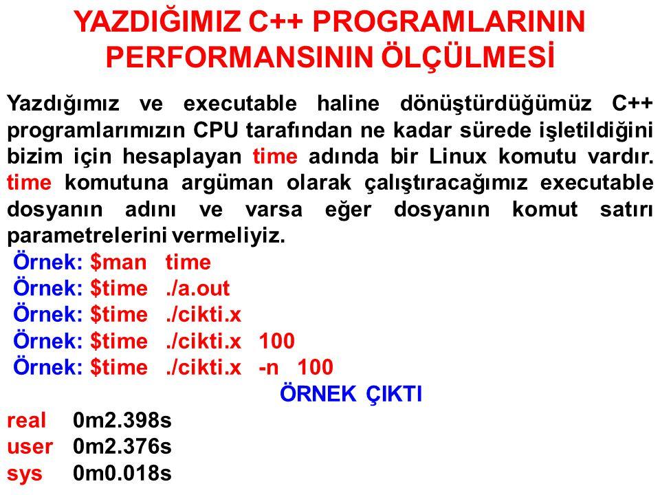 YAZDIĞIMIZ C++ PROGRAMLARININ PERFORMANSININ ÖLÇÜLMESİ Yazdığımız ve executable haline dönüştürdüğümüz C++ programlarımızın CPU tarafından ne kadar sürede işletildiğini bizim için hesaplayan time adında bir Linux komutu vardır.